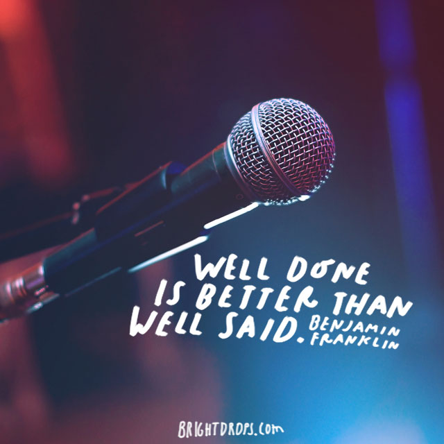 """Well done is better than well said."" - Benjamin Franklin"