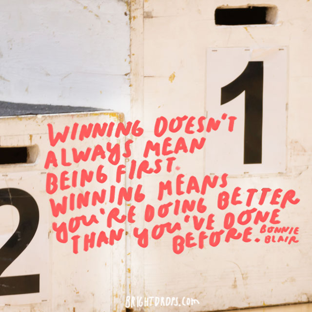 """Winning doesn't always mean being first. Winning means you're doing better than you've done before. "" - Bonnie Blair"