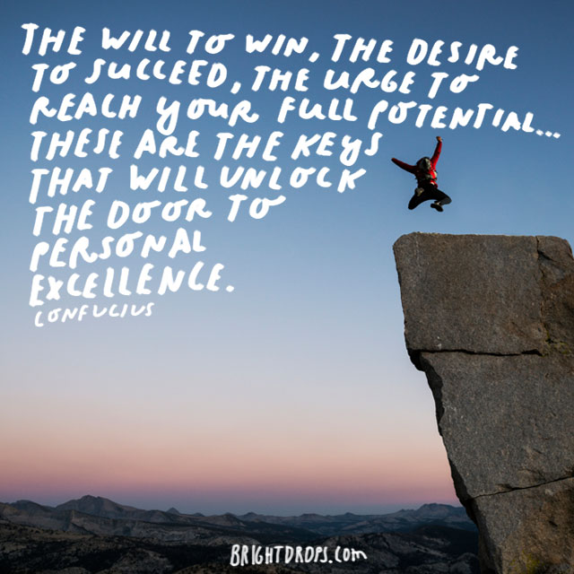 """The will to win, the desire to succeed, the urge to reach your full potential... these are the keys that will unlock the door to personal excellence."" - Confucius"