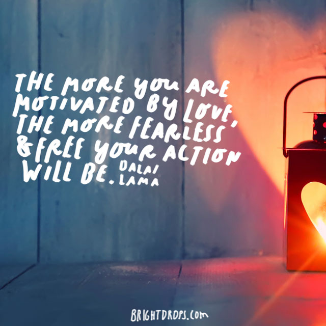 the more you are motivated by love the more fearless free your action