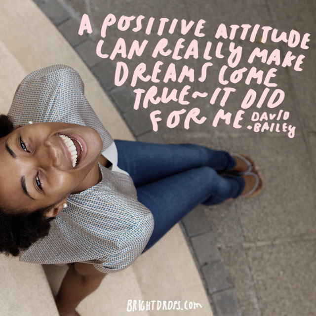 """A positive attitude can really make dreams come true - it did for me."" - David Bailey"