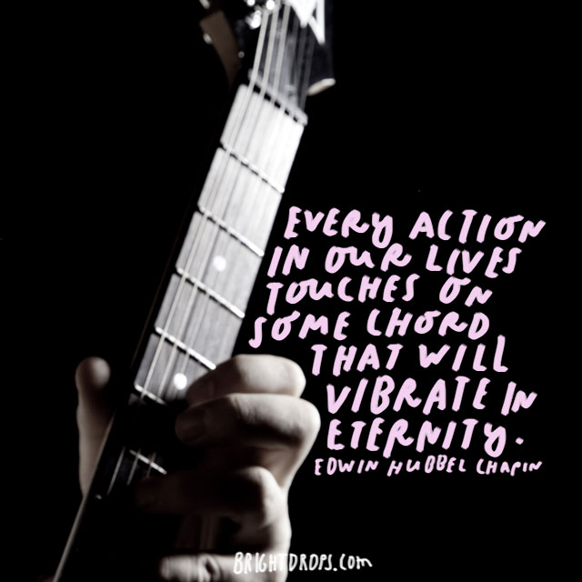 """Every action in our lives touches on some chord that will vibrate in eternity."" - Edwin Hubbel Chapin"