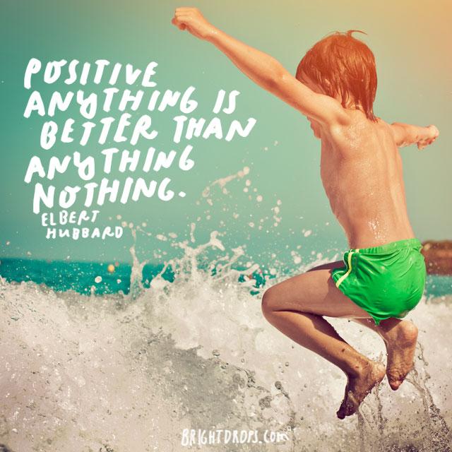 """Positive anything is better than negative nothing."" – Elbert Hubbard"
