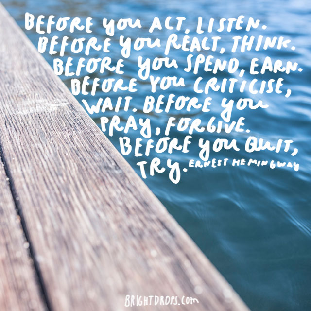 """Before you act, listen. Before you react, think. Before you spend, earn. Before you criticize, wait. Before you pray, forgive. Before you quit, try. "" - Ernest Hemingway"