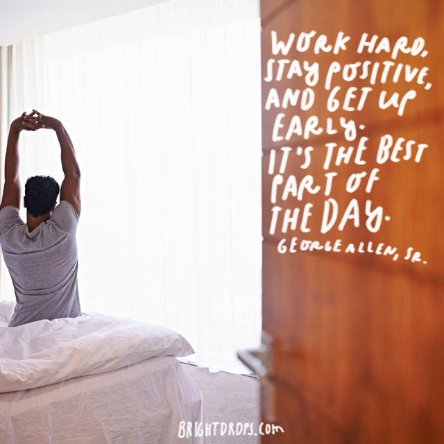 """Work hard, stay positive, and get up early. It's the best part of the day."" - George Allen, Sr."