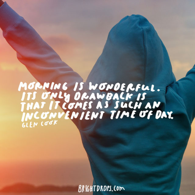 """Morning is wonderful. Its only drawback is that it comes at such an inconvenient time of day."" - Glen Cook"