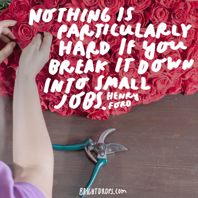 """Nothing is particularly hard if you break it down into small jobs."" - Henry Ford"