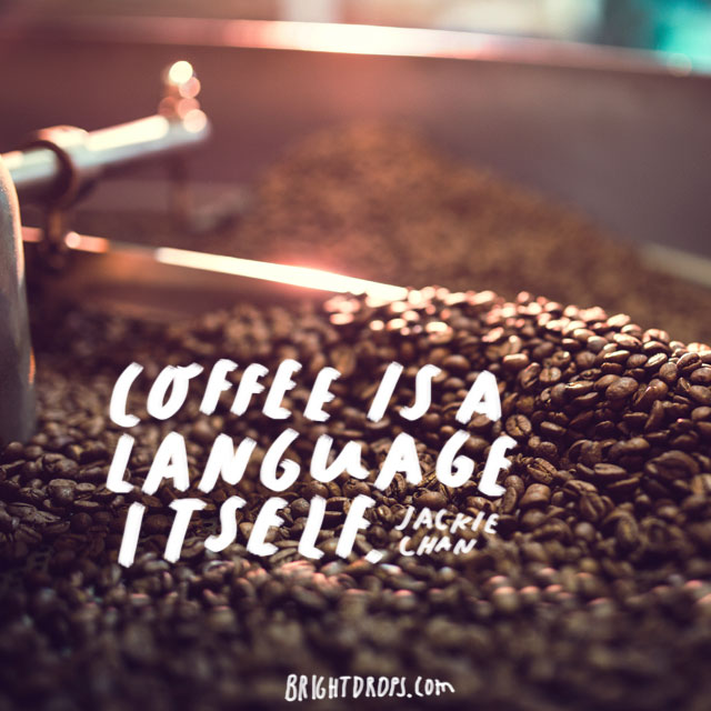 """Coffee is a language in itself."" - Jackie Chan"