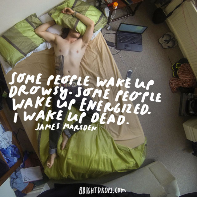 """Some people wake up drowsy. Some people wake up energized. I wake up dead."" - James Marsden"