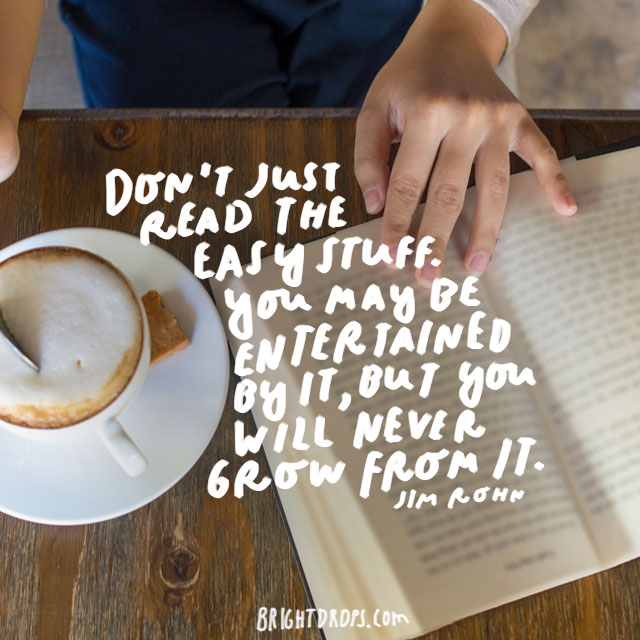 """Dont just read the easy stuff. You may be entertained by it, but you will never grow from it."" - Jim Rohn"