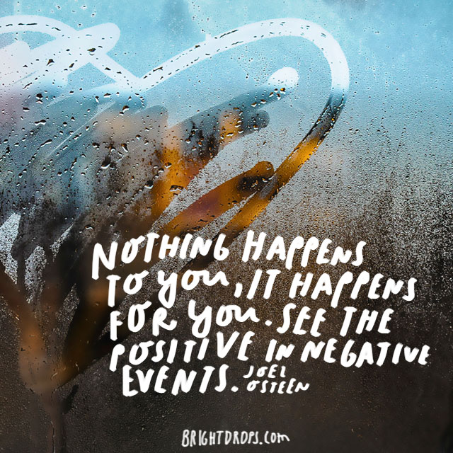 """Nothing happens to you, it happens for you. See the positive in negative events."" – Joel Osteen"