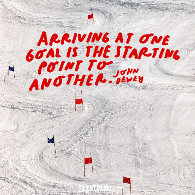 """Arriving at one goal is the starting point to another."" - John Dewey"