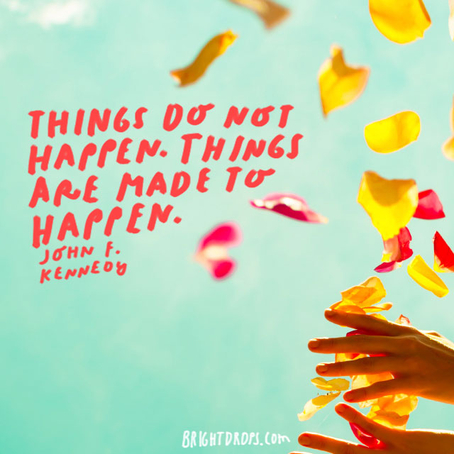 """Things do not happen. Things are made to happen."" - John F. Kennedy"