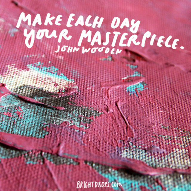 """Make each day your masterpiece."" - John Wooden"