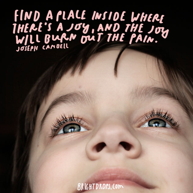 """Find a place inside where there's joy, and the joy will burn out the pain."" - Joseph Campbell"