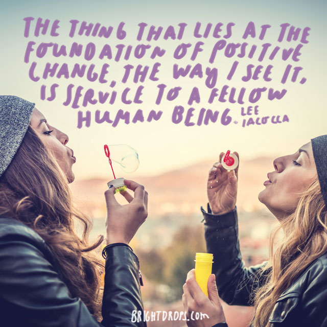 """""""The thing that lies at the foundation of positive change, the way I see it, is service to a fellow human being."""" - Lee Iacocca"""