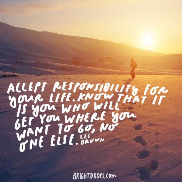 """Accept responsibility for your life. Know that it is you who will get you where you want to go, no one else."" – Les Brown"