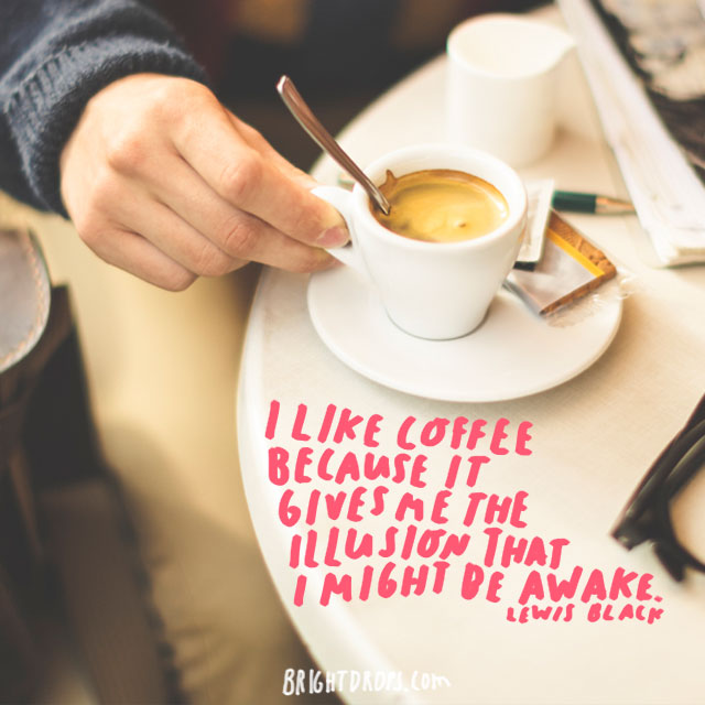 """I like coffee because it gives me the illusion that I might be awake."" - Lewis Black"