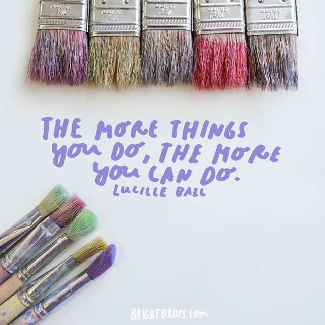 """The more things you do, the more you can do."" - Lucille Ball"