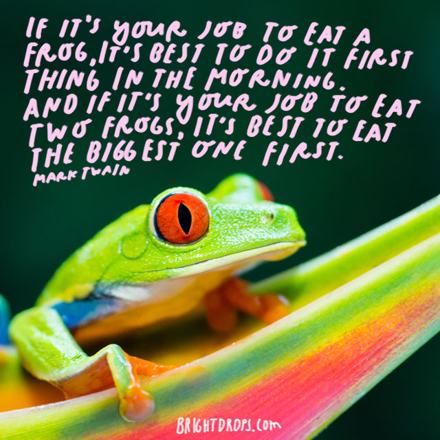 """If it's your job to eat a frog, it's best to do it first thing in the morning. And If it's your job to eat two frogs, it's best to eat the biggest one first."" - Mark Twain"