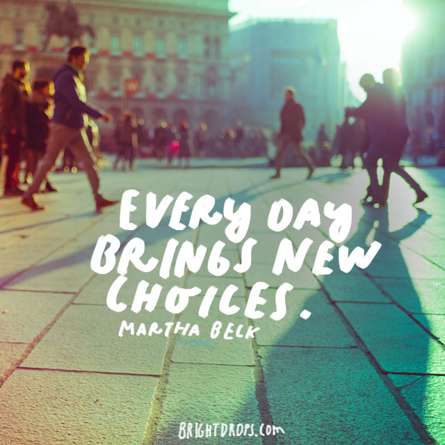 """""""Every day brings new choices."""