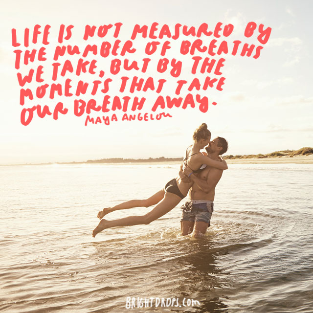 """Life is not measured by the number of breaths we take, but by the moments that take our breath away."" - Maya Angelou"
