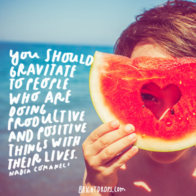 """""""You should gravitate to people who are doing productive and positive things with their lives."""" - Nadia Comaneci"""