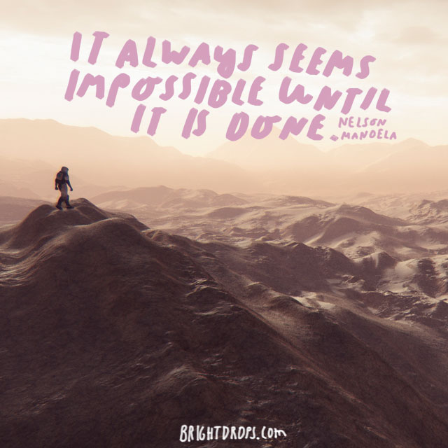 """It always seems impossible until it is done."" - Nelson Mandela"