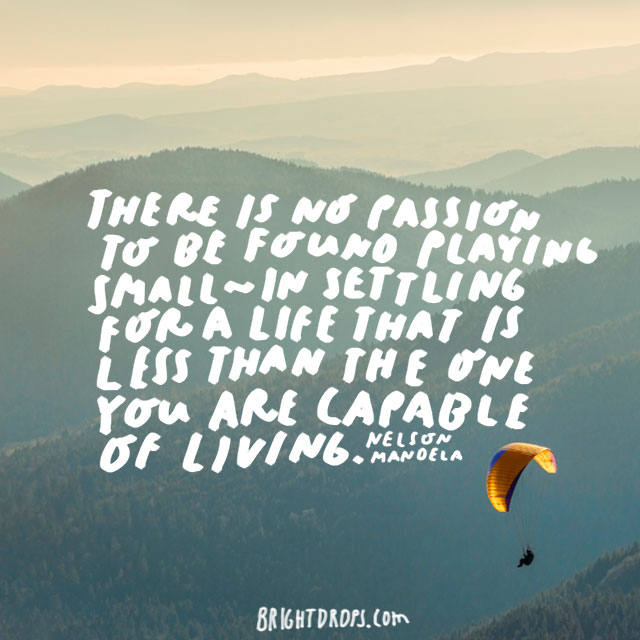 """There is no passion to be found playing small - in settling for a life that is less than the one you are capable of living."" - Nelson Mandela"