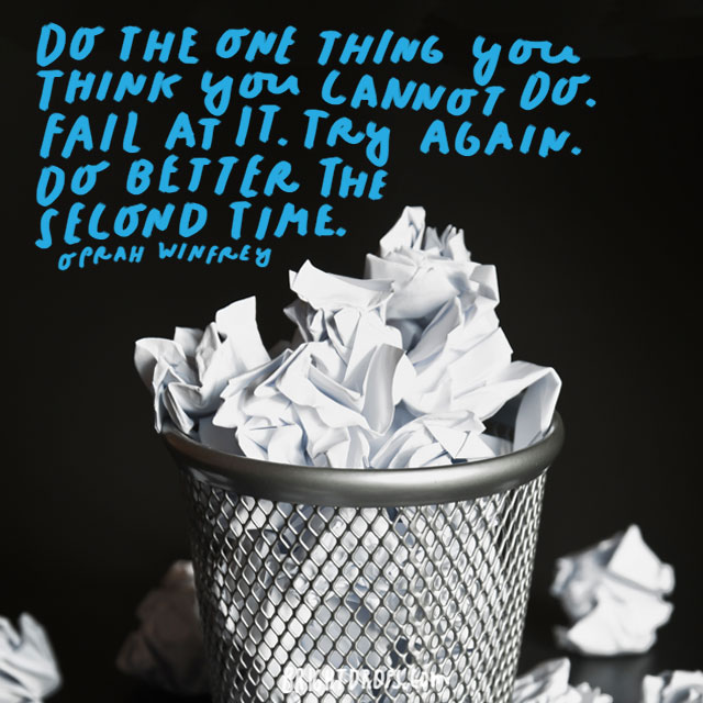"""Do the one thing you think you cannot do. Fail at it. Try again. Do better the second time."" - Oprah Winfrey"