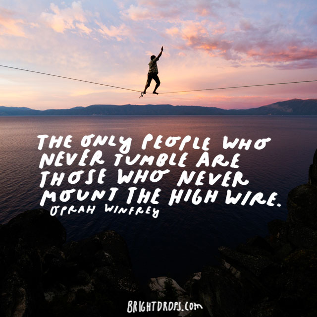 """The only people who never tumble are those who never mount the high wire."" - Oprah Winfrey"