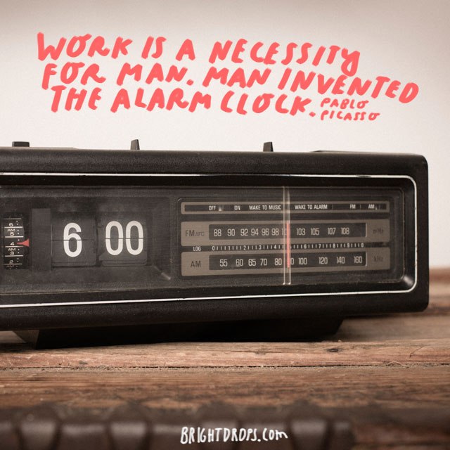 """Work is a necessity for man. Man invented the alarm clock."" - Pablo Picasso"