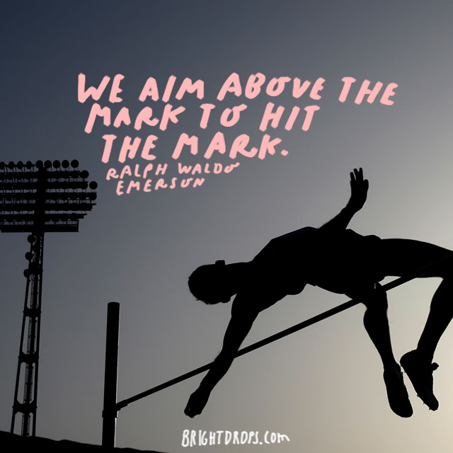 """We aim above the mark to hit the mark."" - Ralph Waldo Emerson"