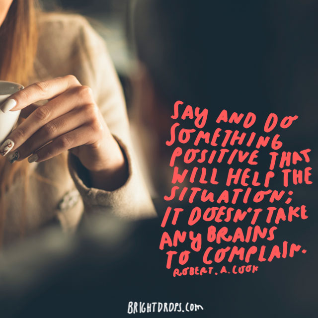 """Say and do something positive that will help the situation; it doesn't take any brains to complain."" - Robert A. Cook"