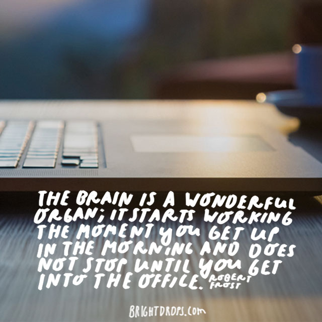 """The brain is a wonderful organ; it starts working the moment you get up in the morning and does not stop until you get into the office."" - Robert Frost"