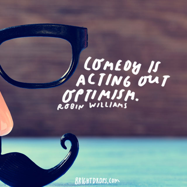 """Comedy is acting out optimism."" - Robin Williams"