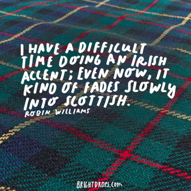 """I have a difficult time doing an Irish accent; even now, it kind of fades slowly into Scottish."" - Robin Williams"