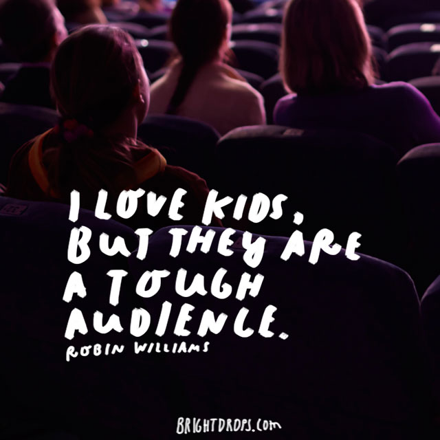 """I love kids, but they are a tough audience."" - Robin Williams"