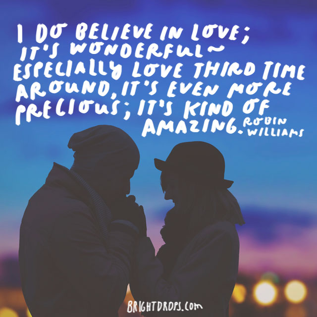 """I do believe in love; it's wonderful - especially love third time around, it's even more precious; it's kind of amazing."" - Robin Williams"