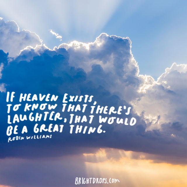 """If Heaven exists, to know that there's laughter, that would be a great thing."" - Robin Williams"