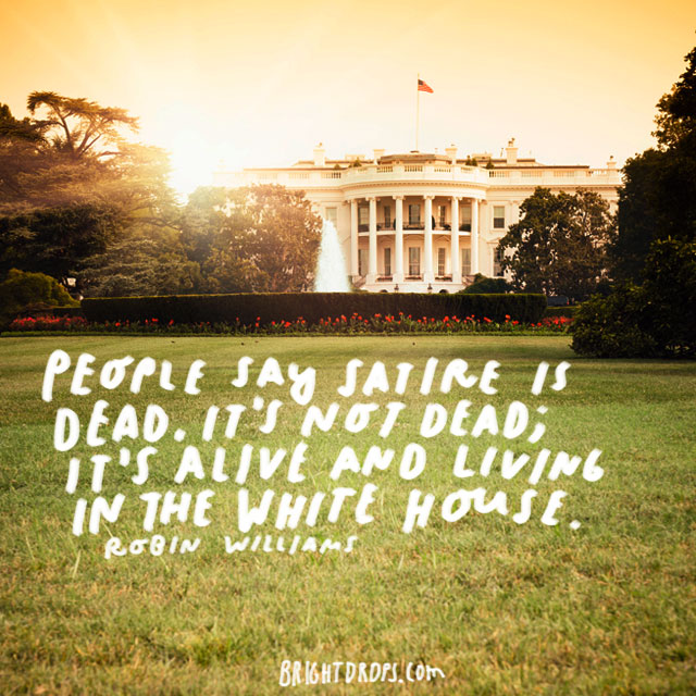 """People say satire is dead. It's not dead; it's alive and living in the White House."" - Robin Williams"