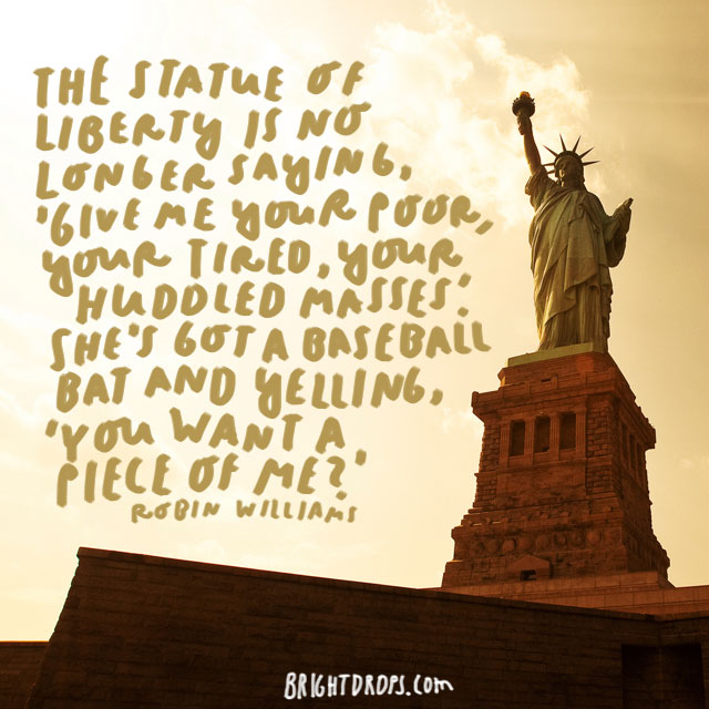"""The Statue of Liberty is no longer saying, 'Give me your poor, your tired, your huddled masses.' She's got a baseball bat and yelling, 'You want a piece of me?'"" - Robin Williams"