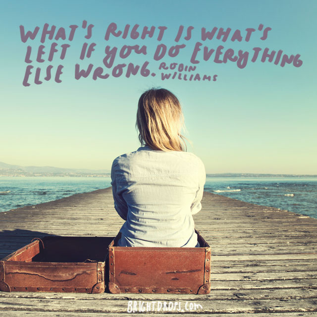 """What's right is what's left if you do everything else wrong."" - Robin Williams"