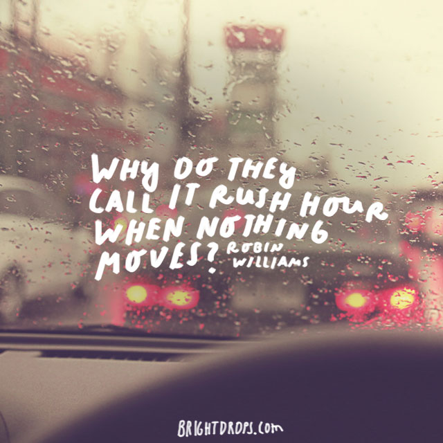 """Why do they call it rush hour when nothing moves?"" - Robin Williams"