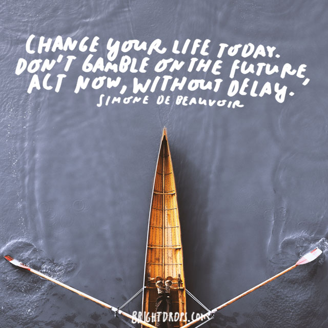 """Change your life today. Don't gamble on the future, act now, without delay."" - Simone de Beauvoir"