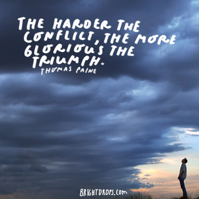 """The harder the conflict, the more glorious the triumph."" - Thomas Paine"