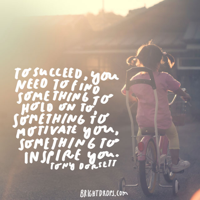 """""""To succeed, you need to find something to hold on to, something to motivate you, something to inspire you."""" – Tony Dorsett"""