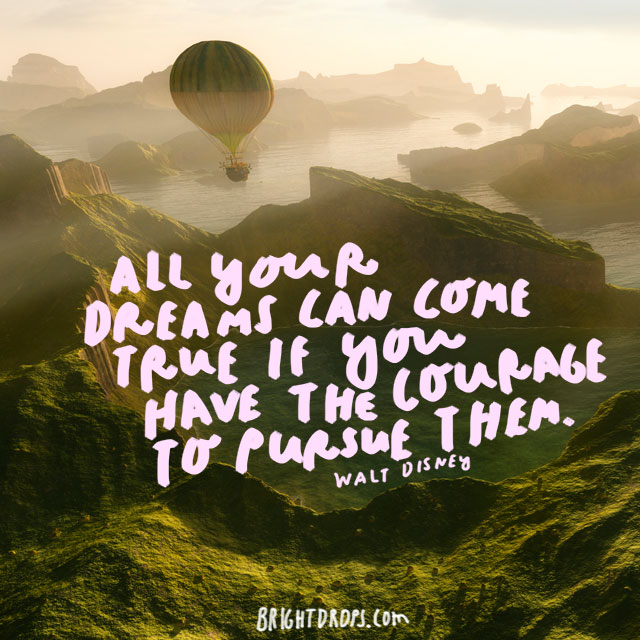 """All your dreams can come true if you have the courage to pursue them"" - Walt Disney"