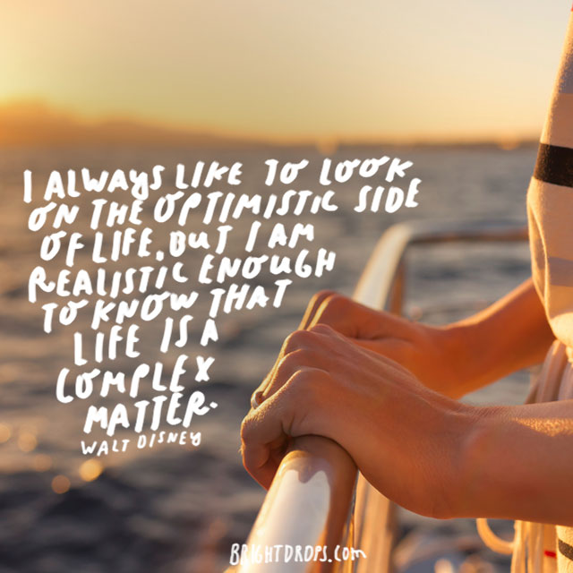 """""""I always like to look on the optimistic side of life, but I am realistic enough to know that life is a complex matter."""" - Walt Disney"""