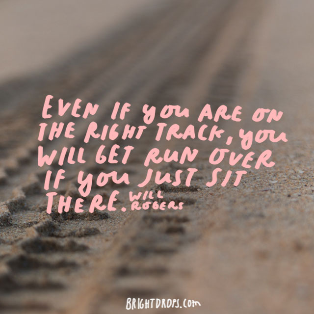 """Even if you are on the right track, you will get run over if you just sit there!"" - Will Rogers"